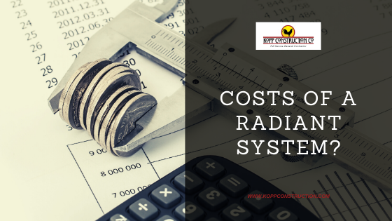 Costs of a Radiant System. Kopp Construction: General Contractor - Portland, OR Metro Area. We are a Custom Home Builder offering new home construction, remodeling, additions, and more. Services include Custom Home Construction, Design Work & Plans, Custom Remodeling, Repairs, Additions, Commercial Building, and more.
