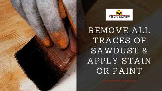 Remove All Traces of Sawdust & Apply Stain or Paint. Kopp Construction: General Contractor - Portland, OR Metro Area. We are a Custom Home Builder offering new home construction, remodeling, additions, and more. Services include Custom Home Construction, Design Work & Plans, Custom Remodeling, Repairs, Additions, Commercial Building, and more.