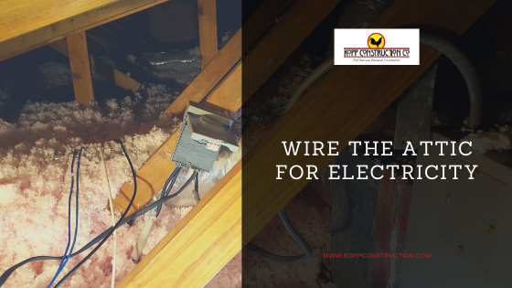 Wire the Attic for Electricity. Kopp Construction: General Contractor - Portland, OR Metro Area. We are a Custom Home Builder offering new home construction, remodeling, additions, and more. Services include Custom Home Construction, Design Work & Plans, Custom Remodeling, Repairs, Additions, Commercial Building, and more.
